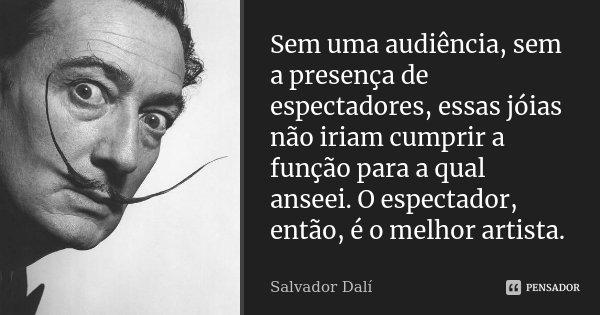 Sem uma audiência, sem a presença de espectadores, essas jóias não iriam cumprir a função para a qual anseei. O espectador, então, é o melhor artista.... Frase de Salvador Dali.