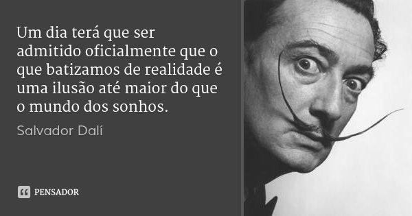 Um dia terá que ser admitido oficialmente que o que batizamos de realidade é uma ilusão até maior do que o mundo dos sonhos.... Frase de Salvador Dalí.