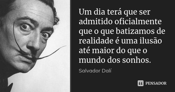 Um dia terá que ser admitido oficialmente que o que batizamos de realidade é uma ilusão até maior do que o mundo dos sonhos.... Frase de Salvador Dali.