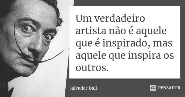 Um Verdadeiro Artista Não é Aquele Que Salvador Dalí