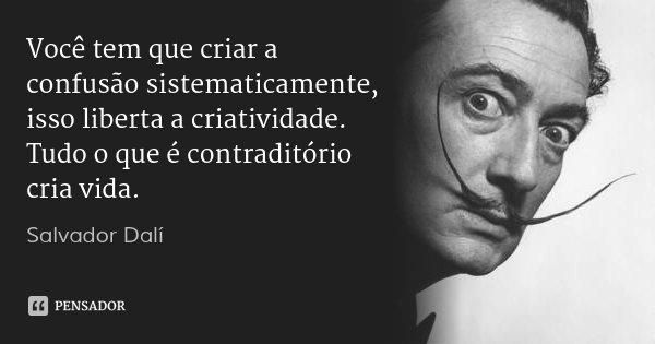 Você tem que criar a confusão sistematicamente, isso liberta a criatividade. Tudo o que é contraditório cria vida.... Frase de Salvador Dalí.