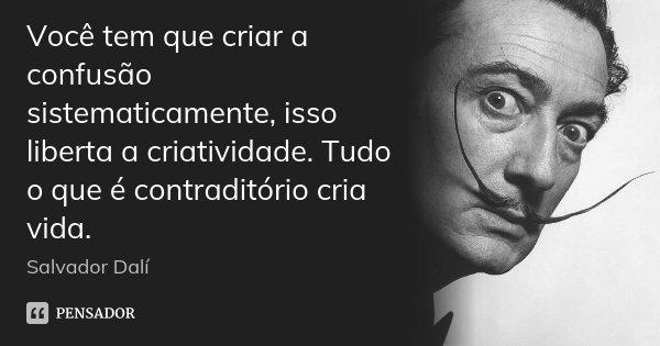 Você tem que criar a confusão sistematicamente, isso liberta a criatividade. Tudo o que é contraditório cria vida.... Frase de Salvador Dali.