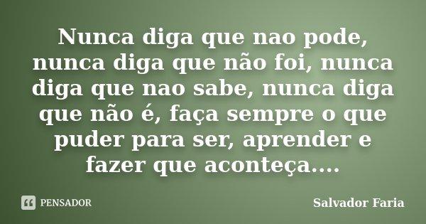 Nunca diga que nao pode, nunca diga que não foi, nunca diga que nao sabe, nunca diga que não é, faça sempre o que puder para ser, aprender e fazer que aconteça.... Frase de Salvador Faria.