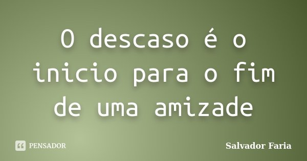 O descaso é o inicio para o fim de uma amizade... Frase de Salvador Faria.