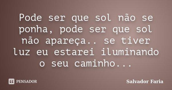 Pode ser que sol não se ponha, pode ser que sol não apareça.. se tiver luz eu estarei iluminando o seu caminho...... Frase de Salvador Faria.