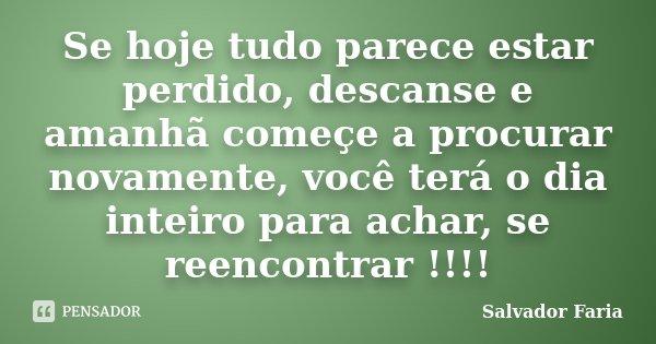 Se hoje tudo parece estar perdido, descanse e amanhã começe a procurar novamente, você terá o dia inteiro para achar, se reencontrar !!!!... Frase de Salvador Faria.