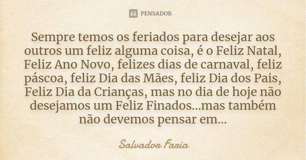 Sempre temos os feriados para desejar aos outros um feliz alguma coisa, é o Feliz Natal, Feliz Ano Novo, felizes dias de carnaval, feliz páscoa, feliz Dia das M... Frase de Salvador Faria.