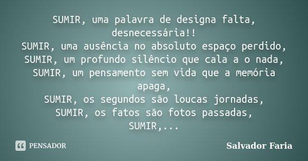 SUMIR, uma palavra de designa falta, desnecessária!! SUMIR, uma ausência no absoluto espaço perdido, SUMIR, um profundo silêncio que cala a o nada, SUMIR, um pe... Frase de Salvador Faria.