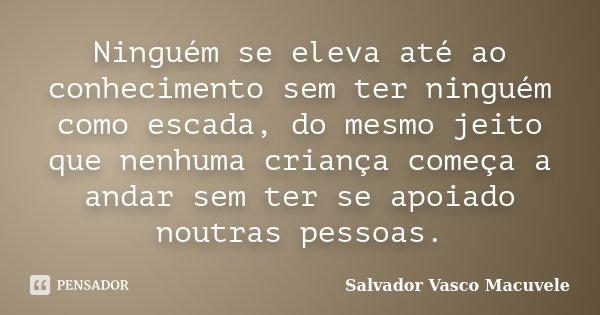 Ninguém se eleva até ao conhecimento sem ter ninguém como escada, do mesmo jeito que nenhuma criança começa a andar sem ter se apoiado noutras pessoas.... Frase de Salvador Vasco Macuvele.