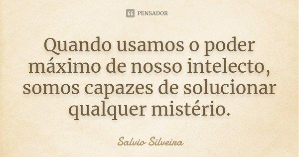 Quando usamos o poder máximo de nosso intelecto, somos capazes de solucionar qualquer mistério.... Frase de Salvio Silveira.