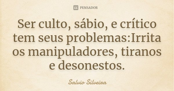 Ser culto, sábio, e crítico tem seus problemas:Irrita os manipuladores, tiranos e desonestos.... Frase de Salvio Silveira.