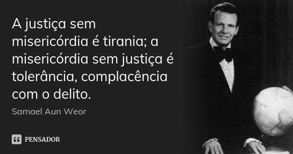 A justiça sem misericórdia é tirania; a misericórdia sem justiça é tolerância, complacência com o delito.... Frase de Samael Aun Weor.