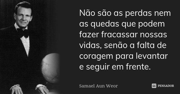 Não são as perdas nem as quedas que podem fazer fracassar nossas vidas, senão a falta de coragem para levantar e seguir em frente.... Frase de Samael Aun Weor.