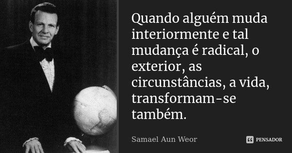 Quando alguém muda interiormente e tal mudança é radical, o exterior, as circunstâncias, a vida, transformam-se também.... Frase de Samael Aun Weor.