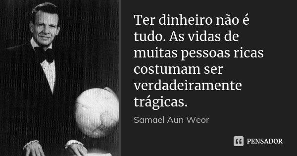 Ter dinheiro não é tudo. As vidas de muitas pessoas ricas costumam ser verdadeiramente trágicas.... Frase de Samael Aun Weor.