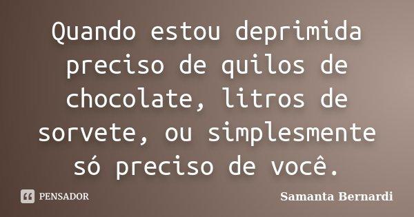 Quando estou deprimida preciso de quilos de chocolate, litros de sorvete, ou simplesmente só preciso de você.... Frase de Samanta Bernardi.