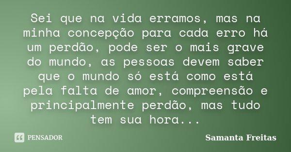 Sei que na vida erramos, mas na minha concepção para cada erro há um perdão, pode ser o mais grave do mundo, as pessoas devem saber que o mundo só está como est... Frase de Samanta Freitas.