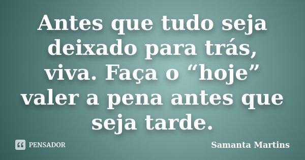 """Antes que tudo seja deixado para trás, viva. Faça o """"hoje"""" valer a pena antes que seja tarde.... Frase de Samanta Martins."""