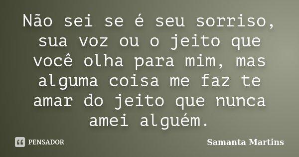 Não sei se é seu sorriso, sua voz ou o jeito que você olha para mim, mas alguma coisa me faz te amar do jeito que nunca amei alguém.... Frase de Samanta Martins.
