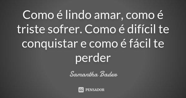 Como é lindo amar, como é triste sofrer. Como é difícil te conquistar e como é fácil te perder... Frase de Samantha Bader.