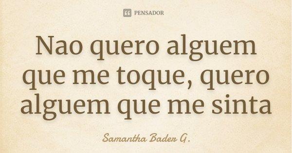 Nao quero alguem que me toque, quero alguem que me sinta... Frase de Samantha Bader G..
