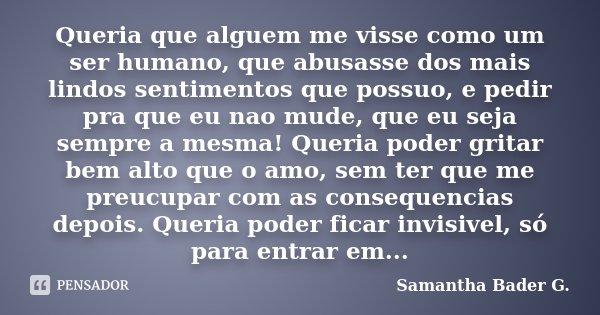 Queria que alguem me visse como um ser humano, que abusasse dos mais lindos sentimentos que possuo, e pedir pra que eu nao mude, que eu seja sempre a mesma! Que... Frase de Samantha Bader G..