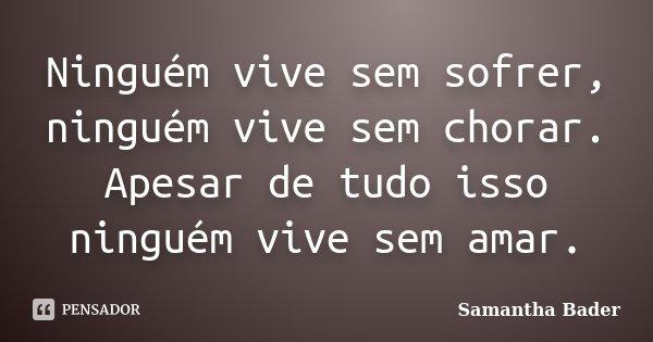 Ninguém vive sem sofrer, ninguém vive sem chorar. Apesar de tudo isso ninguém vive sem amar.... Frase de Samantha Bader.