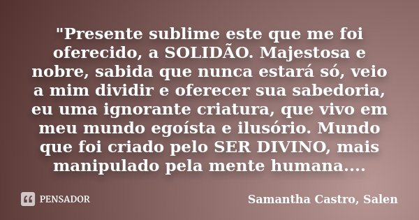 """""""Presente sublime este que me foi oferecido, a SOLIDÃO. Majestosa e nobre, sabida que nunca estará só, veio a mim dividir e oferecer sua sabedoria, eu uma ... Frase de Samantha Castro, Salen."""