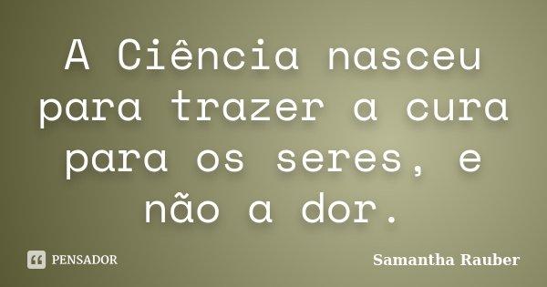 A Ciência nasceu para trazer a cura para os seres, e não a dor.... Frase de Samantha Rauber.