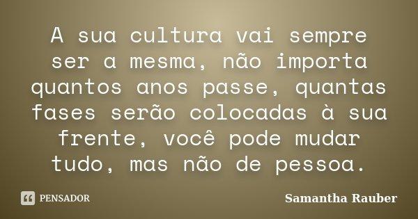 A sua cultura vai sempre ser a mesma, não importa quantos anos passe, quantas fases serão colocadas à sua frente, você pode mudar tudo, mas não de pessoa.... Frase de Samantha Rauber.