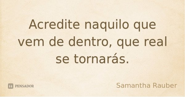 Acredite naquilo que vem de dentro, que real se tornarás.... Frase de Samantha Rauber.