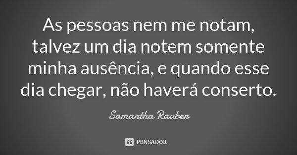 As pessoas nem me notam, talvez um dia notem somente minha ausência, e quando esse dia chegar, não haverá conserto.... Frase de Samantha Rauber.