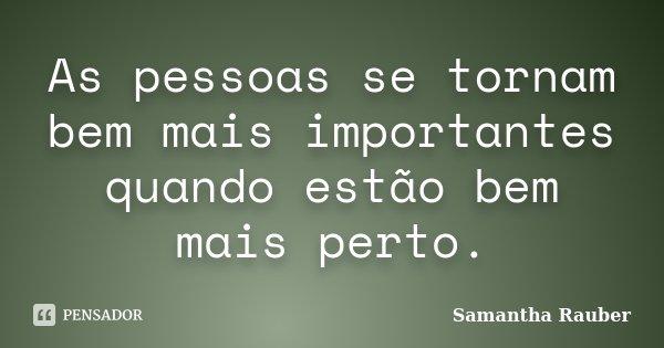 As pessoas se tornam bem mais importantes quando estão bem mais perto.... Frase de Samantha Rauber.
