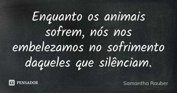 Enquanto os animais sofrem, nós nos embelezamos no sofrimento daqueles que silênciam.... Frase de Samantha Rauber.