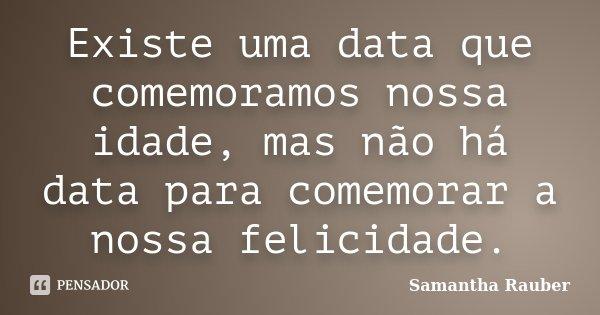Existe uma data que comemoramos nossa idade, mas não há data para comemorar a nossa felicidade.... Frase de Samantha Rauber.