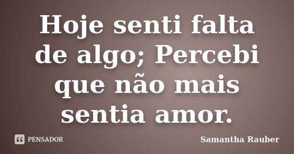 Hoje senti falta de algo; Percebi que não mais sentia amor.... Frase de Samantha Rauber.
