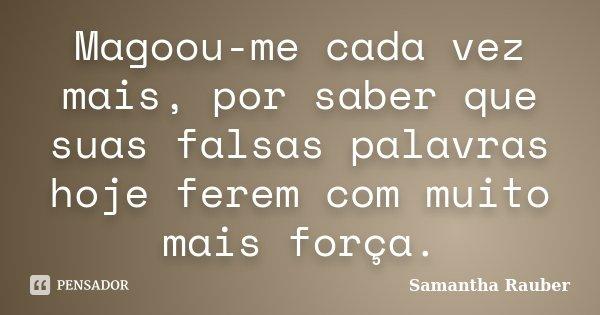 Magoou-me cada vez mais, por saber que suas falsas palavras hoje ferem com muito mais força.... Frase de Samantha Rauber.