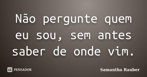 Não pergunte quem eu sou, sem antes saber de onde vim.... Frase de Samantha Rauber.