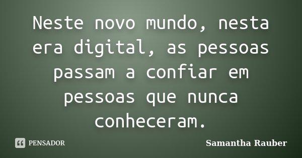 Neste novo mundo, nesta era digital, as pessoas passam a confiar em pessoas que nunca conheceram.... Frase de Samantha Rauber.