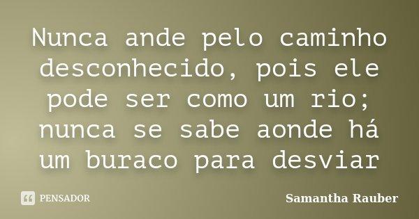 Nunca ande pelo caminho desconhecido, pois ele pode ser como um rio; nunca se sabe aonde há um buraco para desviar... Frase de Samantha Rauber.