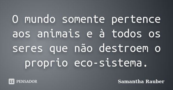 O mundo somente pertence aos animais e à todos os seres que não destroem o proprio eco-sistema.... Frase de Samantha Rauber.