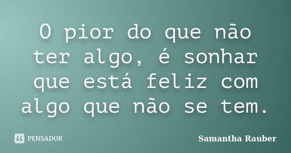 O pior do que não ter algo, é sonhar que está feliz com algo que não se tem.... Frase de Samantha Rauber.