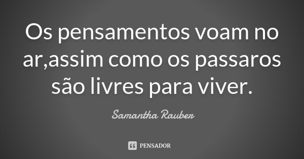 Os pensamentos voam no ar,assim como os passaros são livres para viver.... Frase de Samantha Rauber.