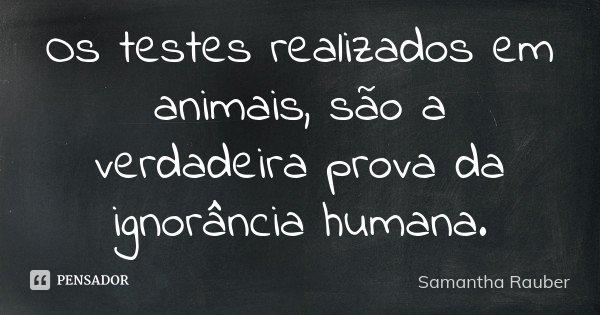 Os testes realizados em animais, são a verdadeira prova da ignorância humana.... Frase de Samantha Rauber.