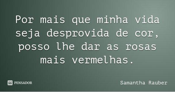 Por mais que minha vida seja desprovida de cor, posso lhe dar as rosas mais vermelhas.... Frase de Samantha Rauber.