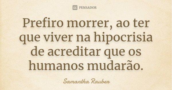 Prefiro morrer, ao ter que viver na hipocrisia de acreditar que os humanos mudarão.... Frase de Samantha Rauber.