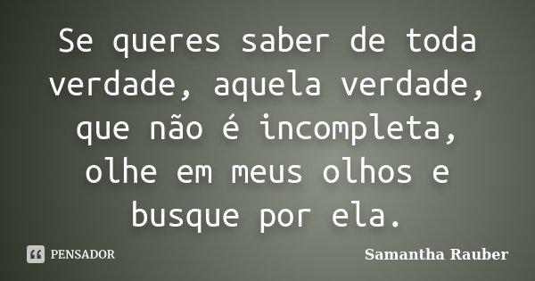 Se queres saber de toda verdade, aquela verdade, que não é incompleta, olhe em meus olhos e busque por ela.... Frase de Samantha Rauber.