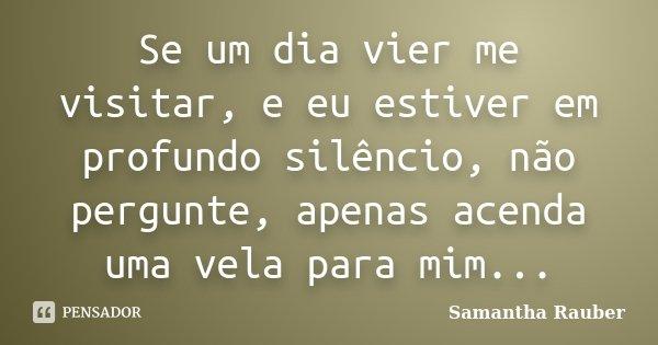 Se um dia vier me visitar, e eu estiver em profundo silêncio, não pergunte, apenas acenda uma vela para mim...... Frase de Samantha Rauber.