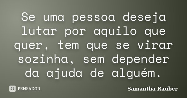 Se uma pessoa deseja lutar por aquilo que quer, tem que se virar sozinha, sem depender da ajuda de alguém.... Frase de Samantha Rauber.