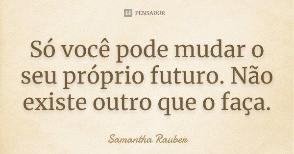 Só você pode mudar o seu próprio futuro. Não existe outro que o faça.... Frase de Samantha Rauber.